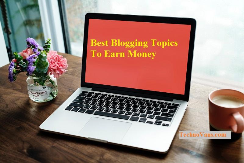 Best Blogging Topics To Earn Money